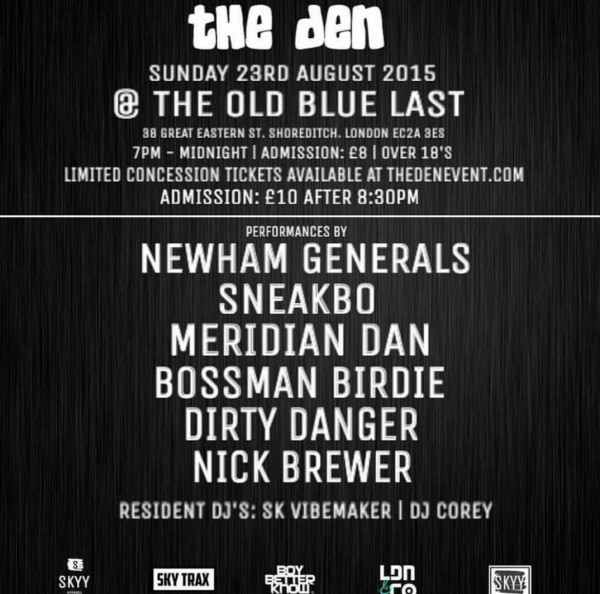 BRITHOPTV: [Event] #TheDen: PA's From Newham Generals, Sneakbo, Meridian Dan, Bossman Birdie, Dirty Dxnger , & Nick Brewer, Saturday, August 23, 7:00pm to 12:00am, @ Old Blue Last EC2A 3ES | #Grime #UKRap